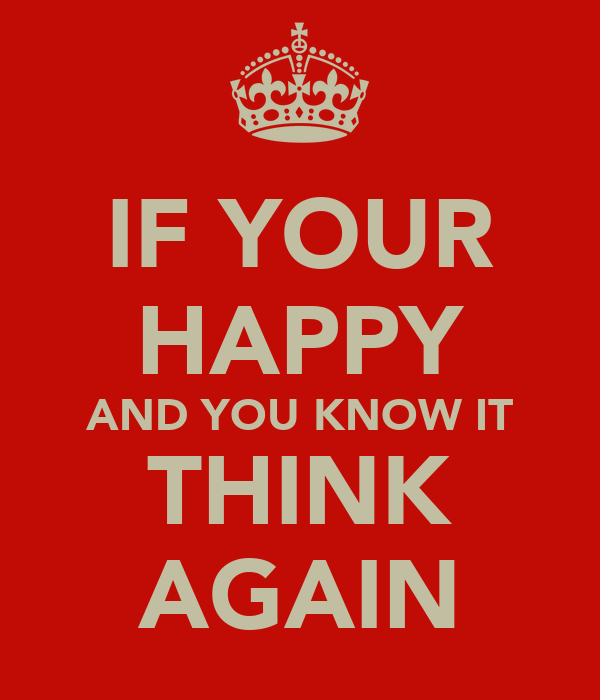 IF YOUR HAPPY AND YOU KNOW IT THINK AGAIN