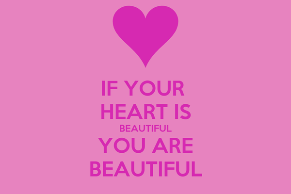IF YOUR  HEART IS BEAUTIFUL YOU ARE BEAUTIFUL