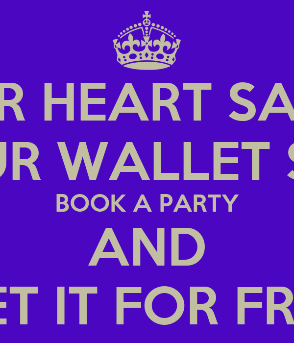 IF YOUR HEART SAYS YES BUT YOUR WALLET SAYS NO BOOK A PARTY AND GET IT FOR FREE