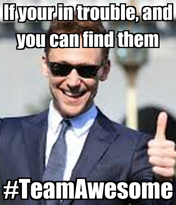 If your in trouble, and you can find them #TeamAwesome