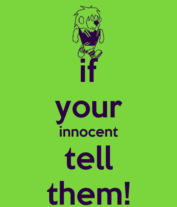 if your innocent tell them!