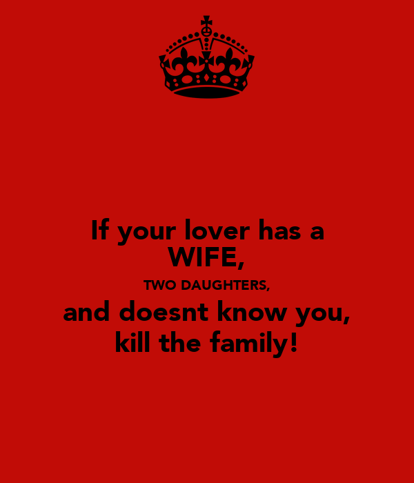 If your lover has a WIFE, TWO DAUGHTERS, and doesnt know you, kill the family!