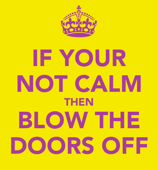 IF YOUR NOT CALM THEN BLOW THE DOORS OFF