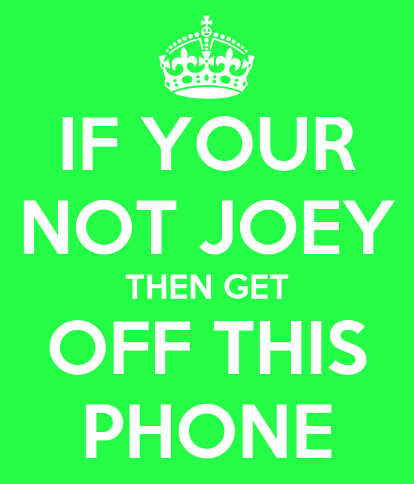 IF YOUR NOT JOEY THEN GET OFF THIS PHONE