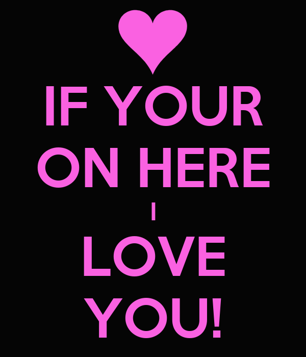 IF YOUR ON HERE I LOVE YOU!
