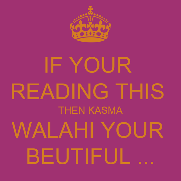IF YOUR  READING THIS  THEN KASMA WALAHI YOUR  BEUTIFUL ...