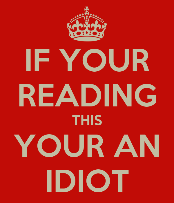IF YOUR READING THIS YOUR AN IDIOT