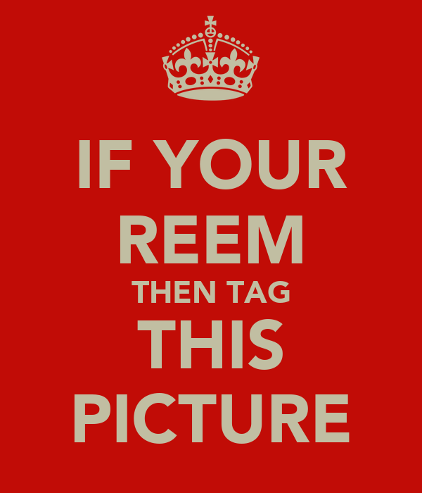 IF YOUR REEM THEN TAG THIS PICTURE