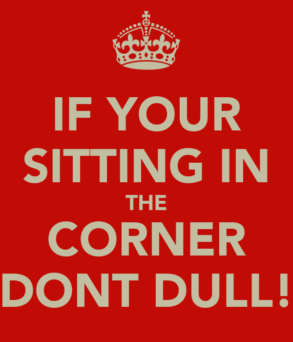 IF YOUR SITTING IN THE CORNER DONT DULL!
