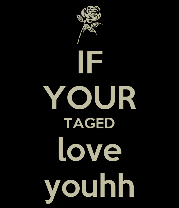 IF YOUR TAGED love  youhh