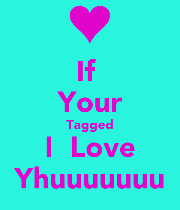 If  Your Tagged I  Love Yhuuuuuuu