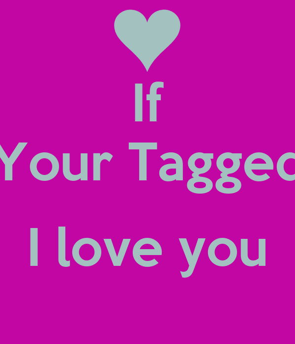 If Your Tagged  I love you