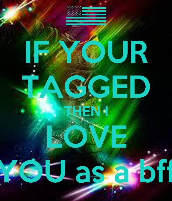IF YOUR TAGGED THEN I LOVE YOU as a bff