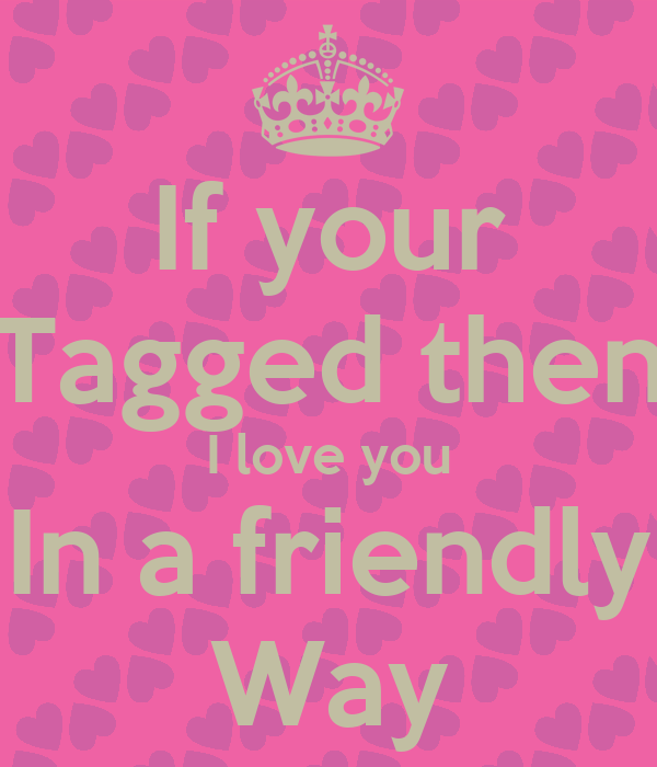 If your Tagged then I love you In a friendly Way