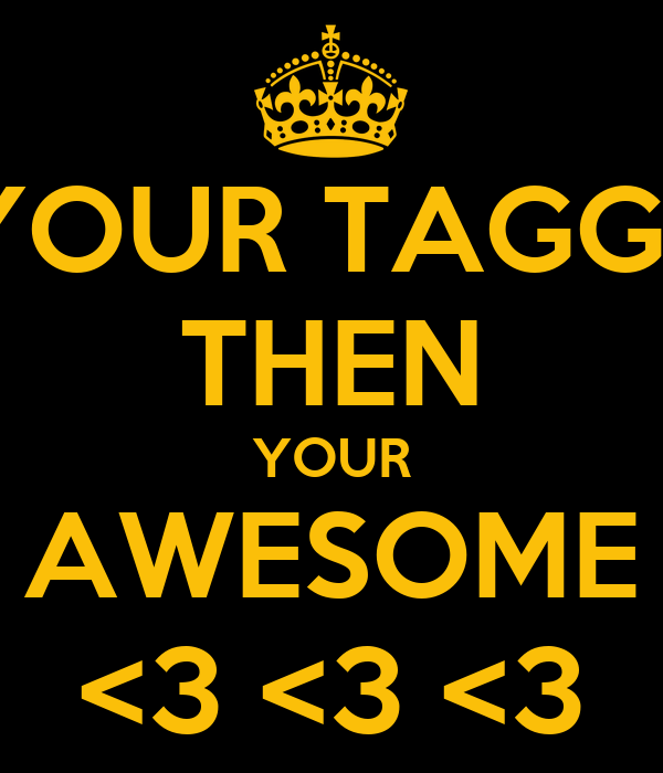 IF YOUR TAGGED  THEN YOUR AWESOME <3 <3 <3