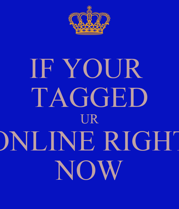 IF YOUR  TAGGED UR ONLINE RIGHT NOW