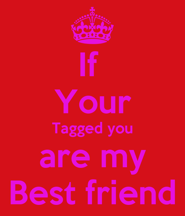 If  Your Tagged you are my Best friend
