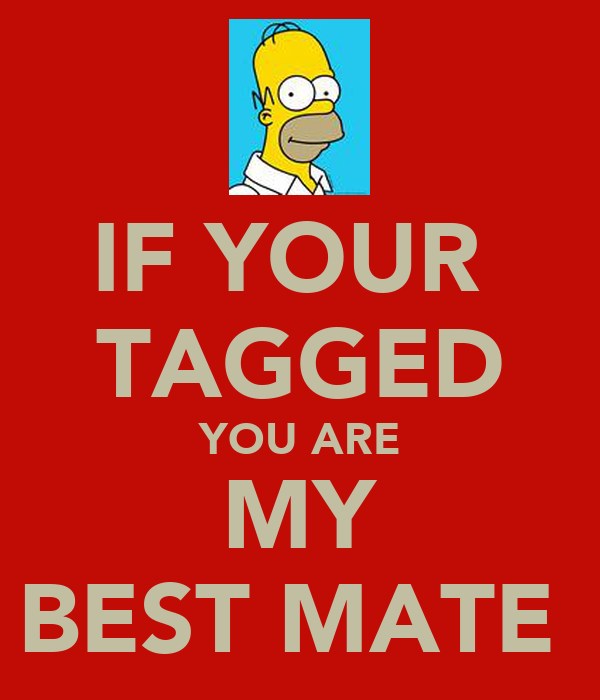 IF YOUR  TAGGED YOU ARE MY BEST MATE