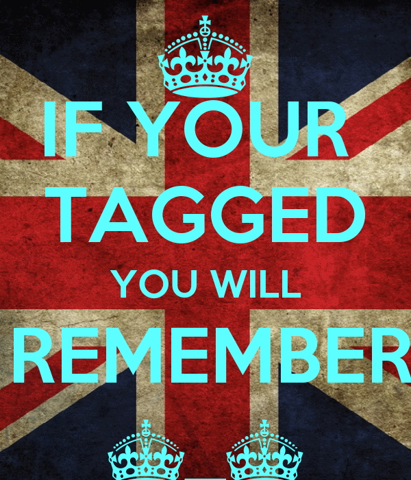 IF YOUR  TAGGED YOU WILL BE REMEMBERED ^_^