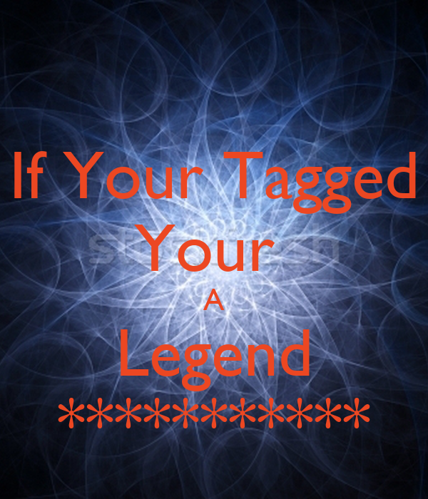 If Your Tagged Your  A Legend ***********