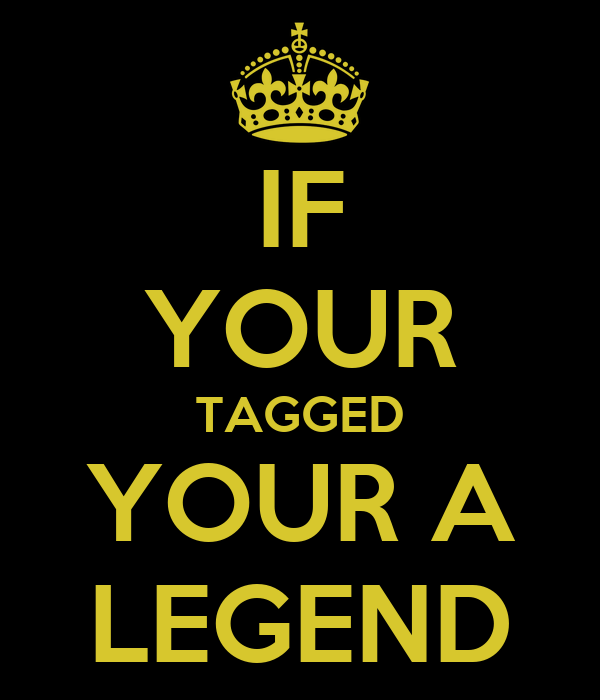 IF YOUR TAGGED YOUR A LEGEND
