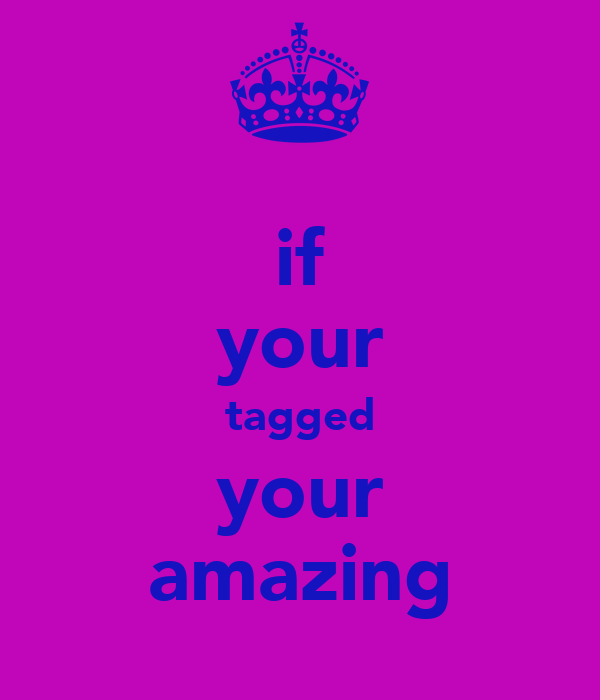 if your tagged your amazing