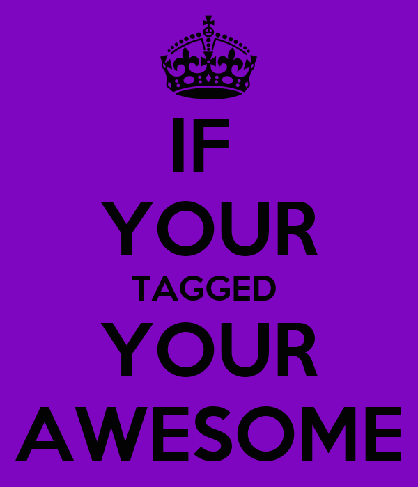 IF  YOUR TAGGED  YOUR AWESOME