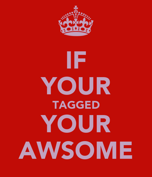 IF YOUR TAGGED YOUR AWSOME