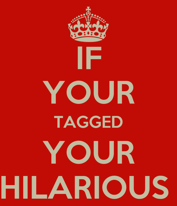 IF YOUR TAGGED YOUR HILARIOUS
