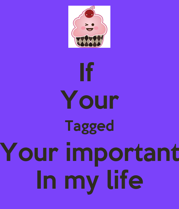 If  Your Tagged Your important In my life