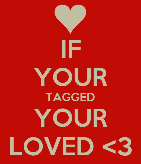 IF YOUR TAGGED YOUR LOVED <3