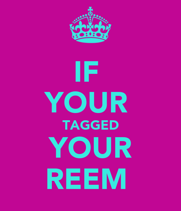IF  YOUR  TAGGED YOUR REEM