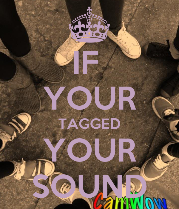 IF  YOUR TAGGED YOUR SOUND