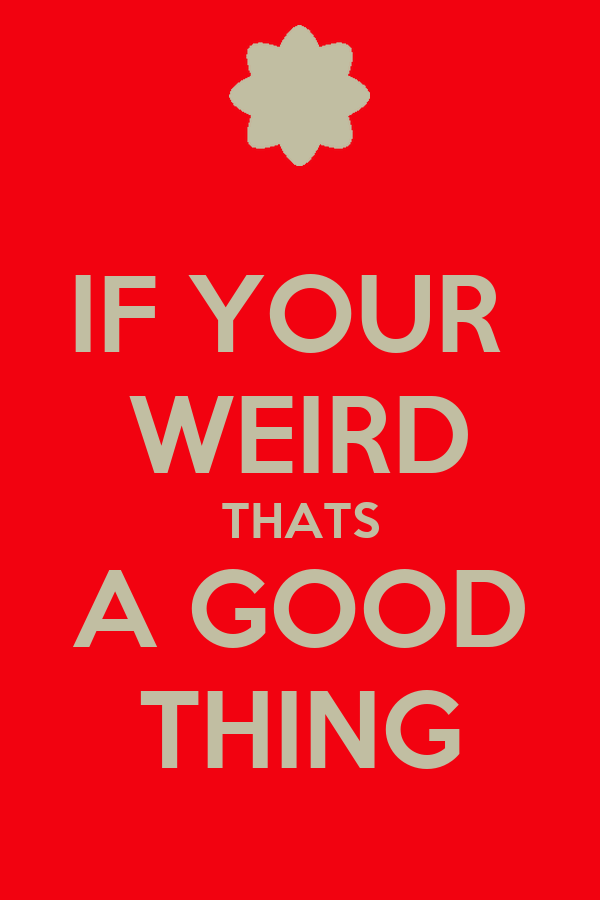 IF YOUR  WEIRD THATS A GOOD THING