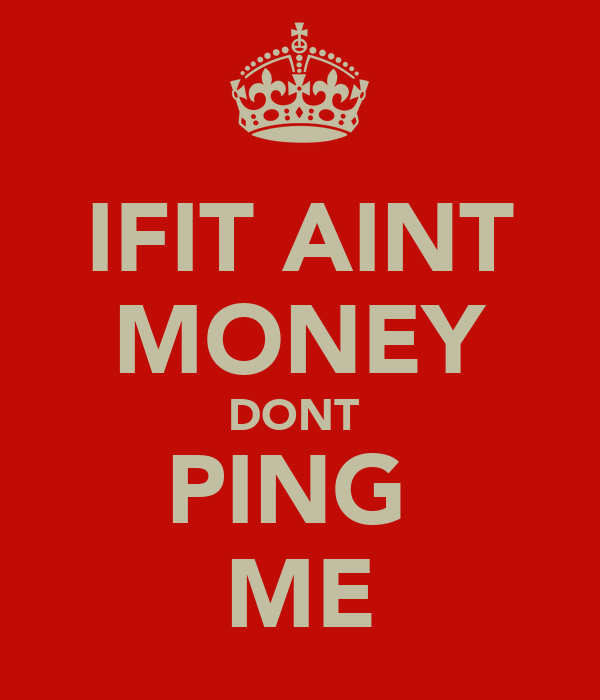 IFIT AINT MONEY DONT  PING  ME