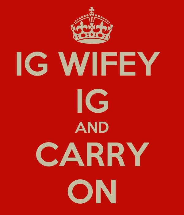 IG WIFEY  IG AND CARRY ON