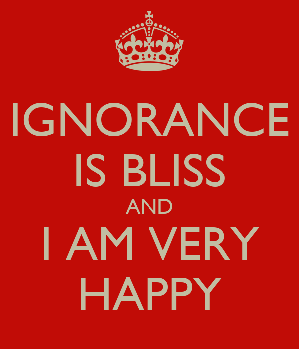 IGNORANCE IS BLISS AND I AM VERY HAPPY