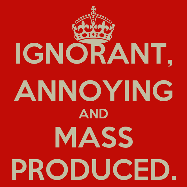 IGNORANT, ANNOYING AND MASS PRODUCED.