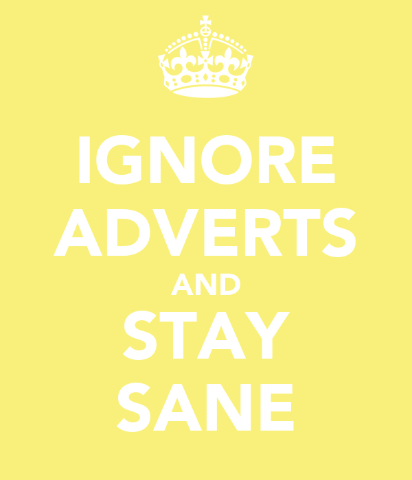IGNORE ADVERTS AND STAY SANE