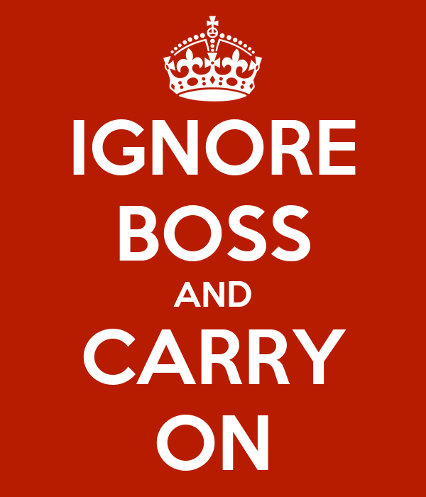 IGNORE BOSS AND CARRY ON