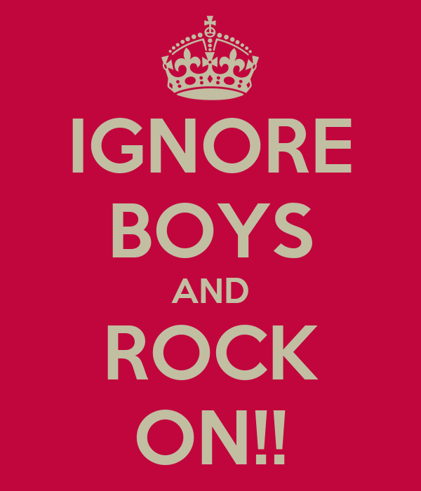IGNORE BOYS AND ROCK ON!!
