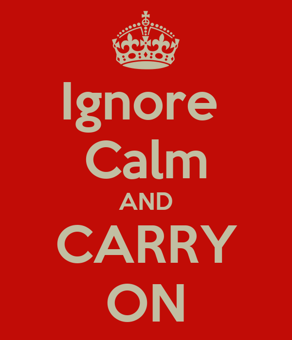 Ignore  Calm AND CARRY ON
