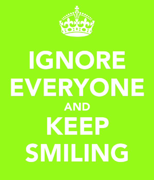 IGNORE EVERYONE AND KEEP SMILING