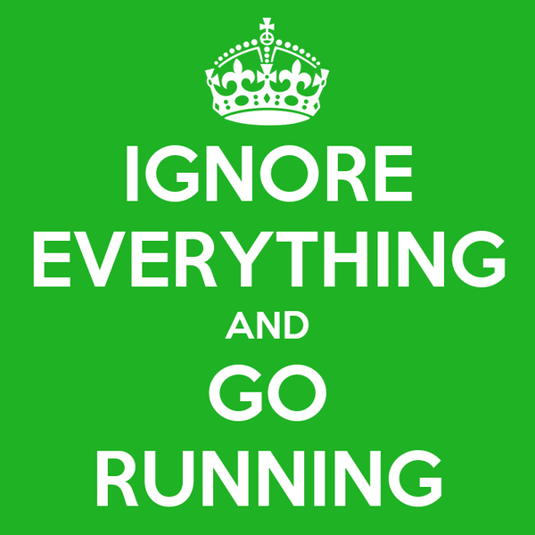 IGNORE EVERYTHING AND GO RUNNING