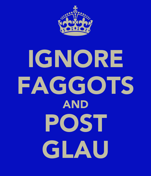 IGNORE FAGGOTS AND POST GLAU