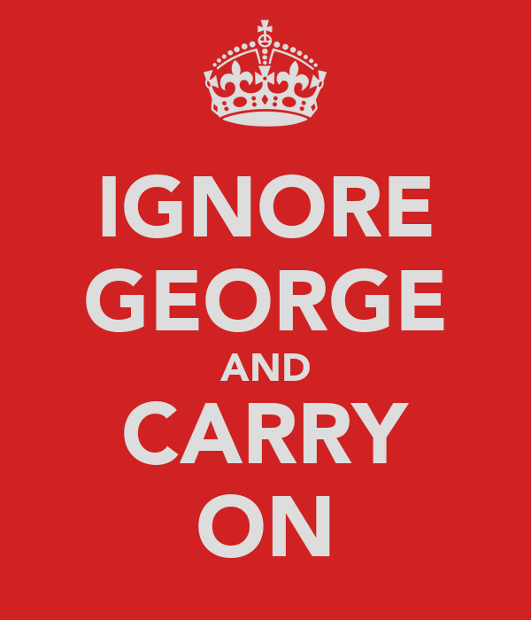 IGNORE GEORGE AND CARRY ON