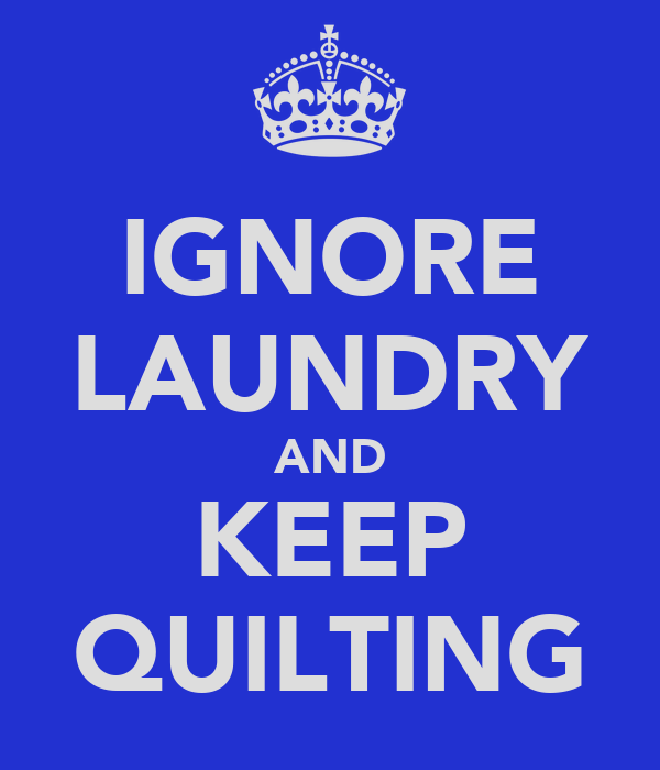 IGNORE LAUNDRY AND KEEP QUILTING