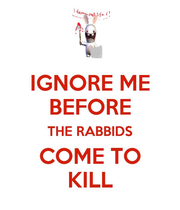 IGNORE ME BEFORE THE RABBIDS COME TO KILL