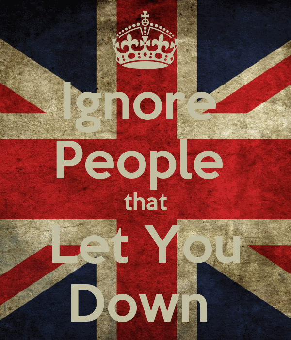 Ignore  People  that Let You Down