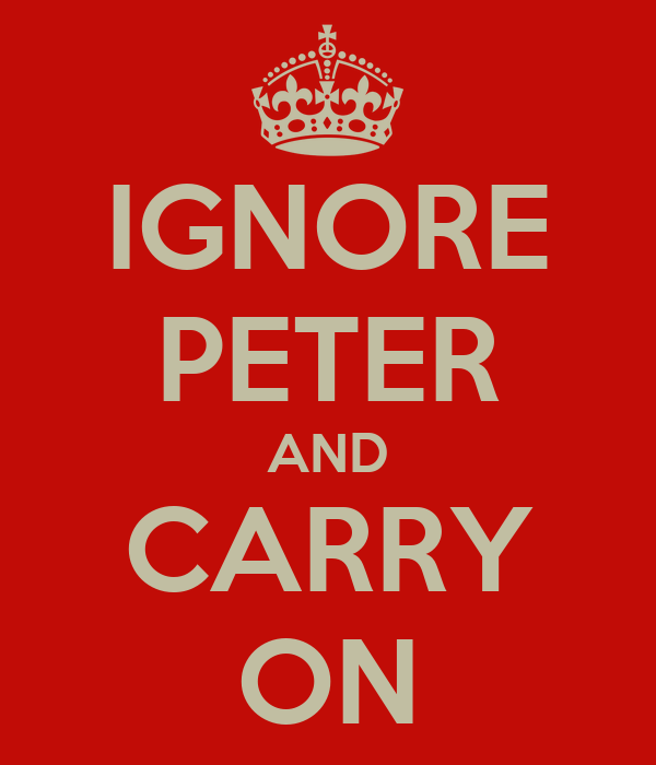 IGNORE PETER AND CARRY ON